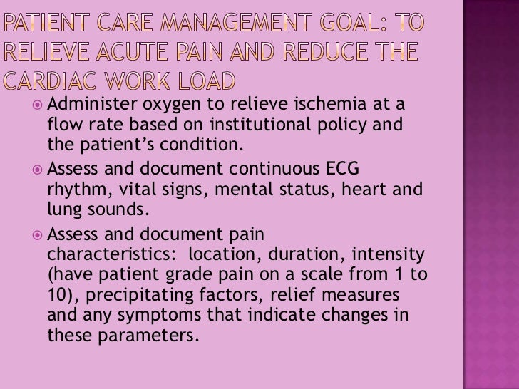 Patient Care Management Goal: to relieve acute pain and reduce the cardiac work load<br />Administer oxygen to relieve isc...