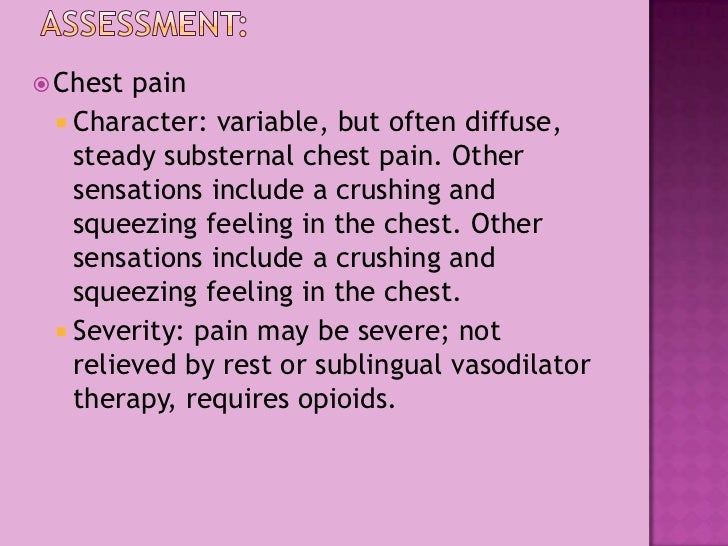 Assessment:<br />Chest pain<br />Character: variable, but often diffuse, steady substernal chest pain. Other sensations in...