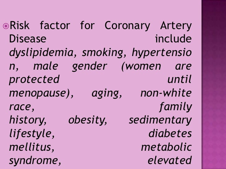 Risk factor for Coronary Artery Disease include dyslipidemia, smoking, hypertension, male gender (women are protected unti...