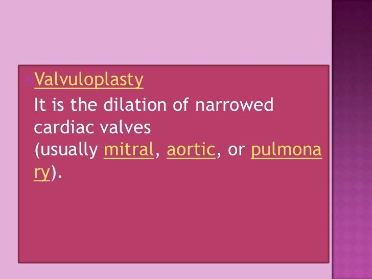 Valvuloplasty<br />It is the dilation of narrowed cardiac valves (usuallymitral, aortic, orpulmonary).<br />