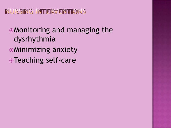 Nursing Interventions<br />Monitoring and managing the dysrhythmia<br />Minimizing anxiety<br />Teaching self-care<br />