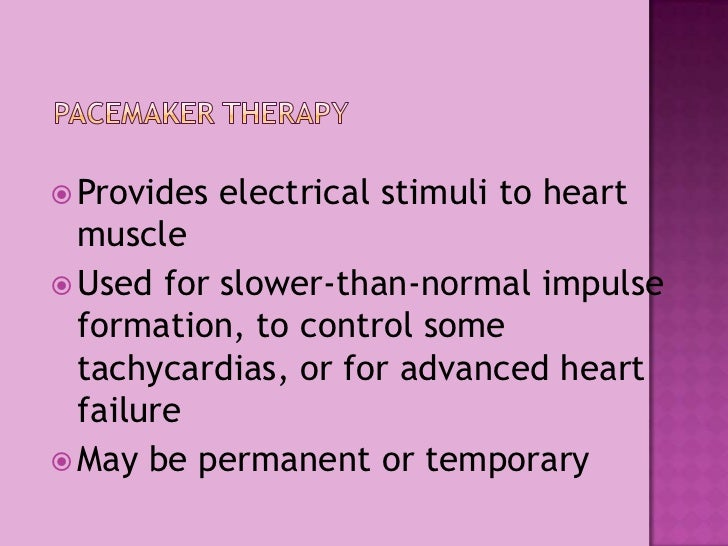 Pacemaker Therapy<br />Provides electrical stimuli to heart muscle<br />Used for slower-than-normal impulse formation, to ...