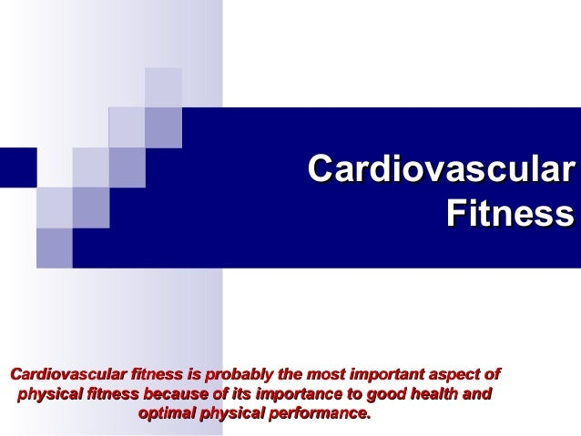 Cardiovascular Fitness  Cardiovascular fitness is probably the most important aspect of physical fitness because of its im...