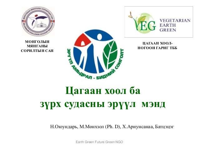 Цагаан хоол ба зүрх судасны эрүүл мэнд Н.Оюундарь, М.Мөнхзол (Ph. D), Х.Ариунсанаа, Батцэцэг Earth Green Future Green NGO ...