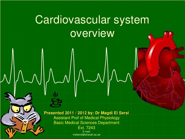Cardiovascular system      overview Presented 2011 / 2012 by: Dr Magdi El Sersi     Assistant Prof of Medical Physiology  ...