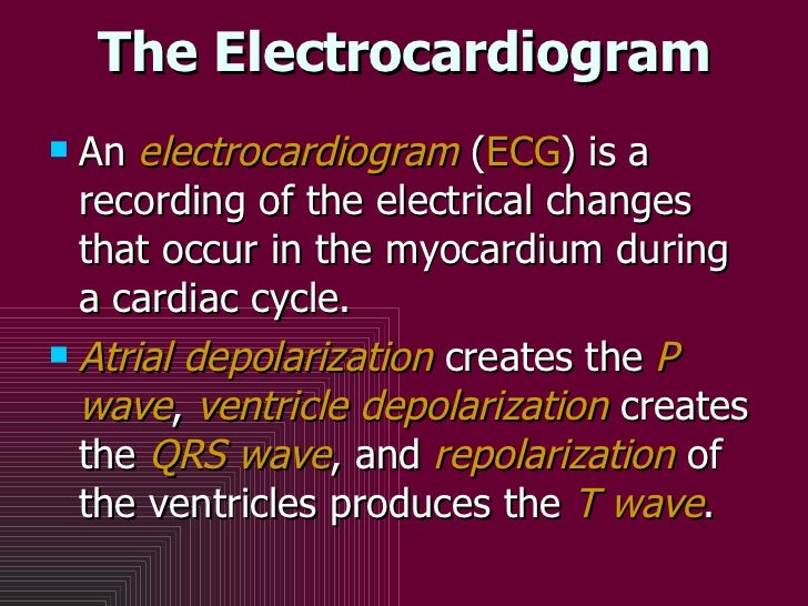 The Electrocardiogram <ul><li>An  electrocardiogram  ( ECG ) is a recording of the electrical changes that occur in the my...
