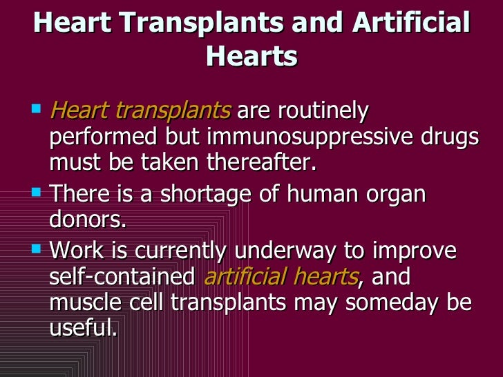 Heart Transplants and Artificial Hearts <ul><li>Heart transplants  are routinely performed but immunosuppressive drugs mus...
