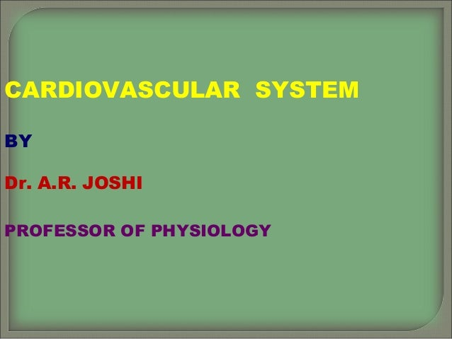 CARDIOVASCULAR SYSTEM BY Dr. A.R. JOSHI PROFESSOR OF PHYSIOLOGY