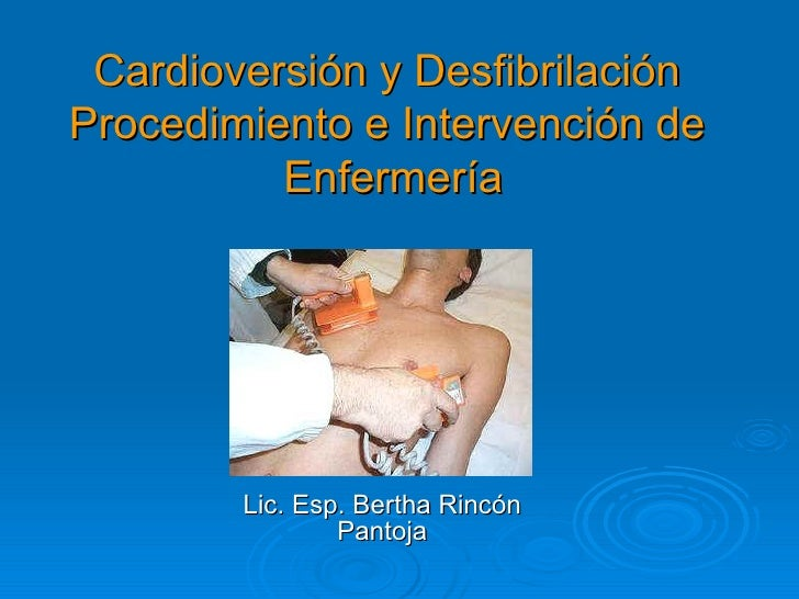 Cardioversión y Desfibrilación Procedimiento e Intervención de  Enfermería Lic. Esp. Bertha Rincón Pantoja