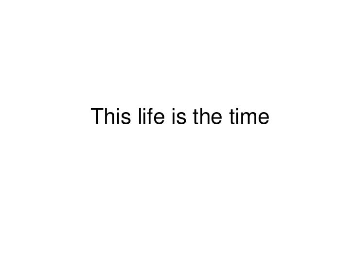 This life is the time