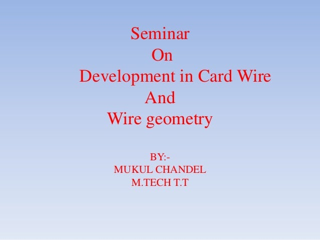 Seminar         OnDevelopment in Card Wire        And   Wire geometry         BY:-    MUKUL CHANDEL      M.TECH T.T