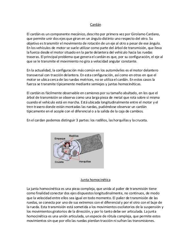 CardánEl cardán es un componente mecánico, descrito por primera vez por Girolamo Cardano,que permite unir dos ejes que gir...