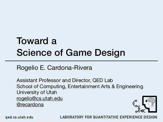 LABORATORY FOR QUANTITATIVE EXPERIENCE DESIGNqed.cs.utah.edu Toward a  Science of Game Design Rogelio E. Cardona-Rivera  ...