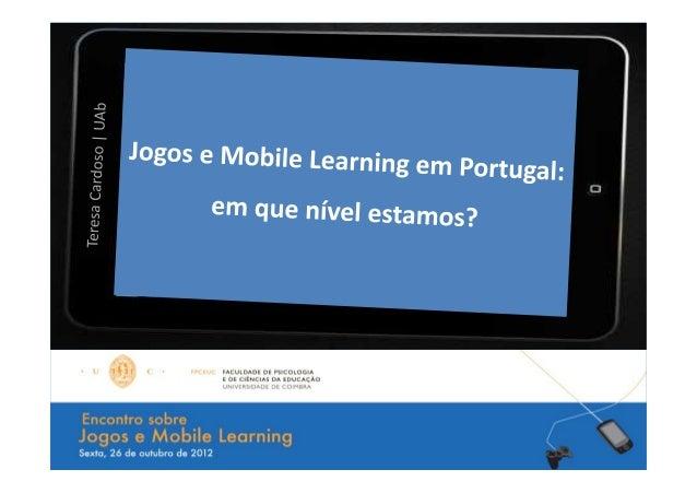 Jogos e Mobile Learning em Portugal:       em que nível estamos?                     Teresa Cardoso | UAb