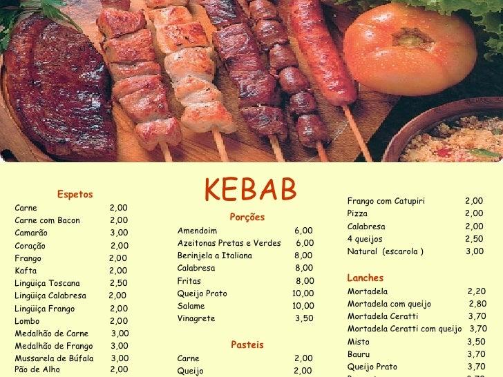 KEBAB Espetos Carne  2,00 Carne com Bacon  2,00 Camarão  3,00 Coração  2,00  Frango  2,00 Kafta  2,00 Lingüiça Toscana  2,...