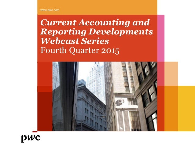 Current Accounting and Reporting Developments Webcast Series Fourth Quarter 2015 www.pwc.com