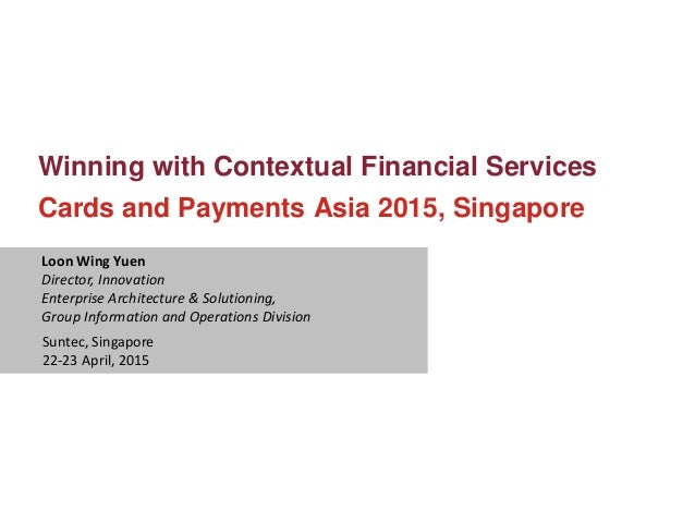 Winning with Contextual Financial Services Cards and Payments Asia 2015, Singapore Loon Wing Yuen Director, Innovation Ent...