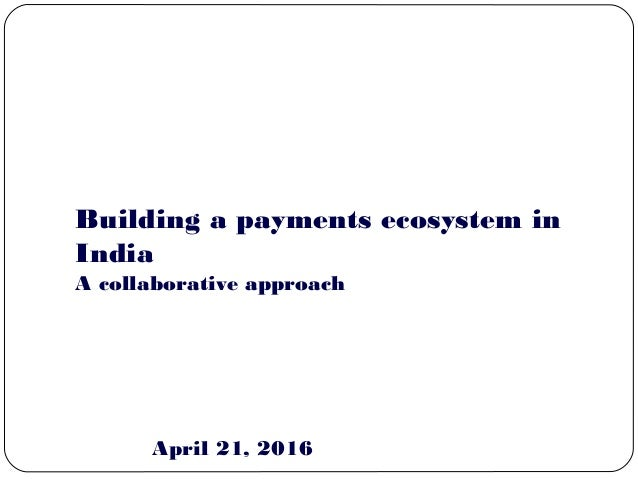 Mumbai Building a payments ecosystem in India April 21, 2016 A collaborative approach
