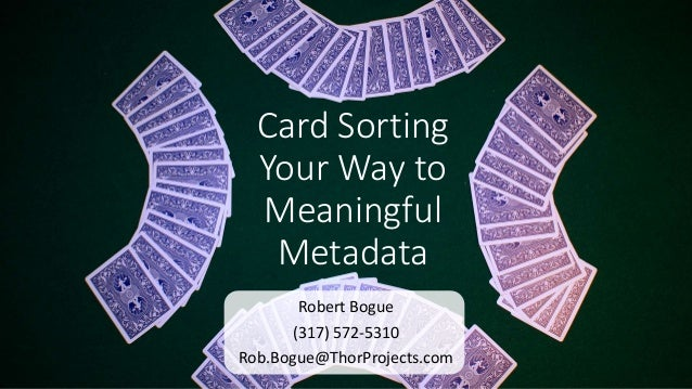Card Sorting Your Way to Meaningful Metadata Robert Bogue (317) 572-5310 Rob.Bogue@ThorProjects.com