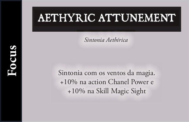 AETHYRIC ATTUNEMENT                  Sintonia AethíricaFocus          Sintonia com os ventos da magia.          +10% na ac...