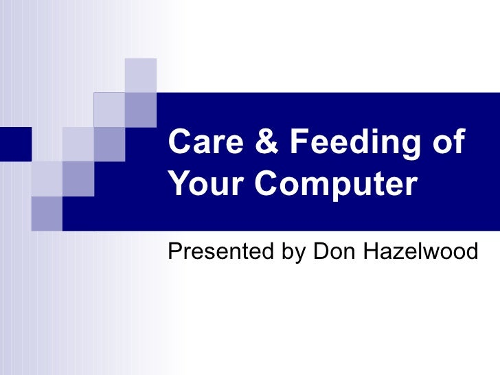 Care & Feeding of Your Computer   Presented by Don Hazelwood