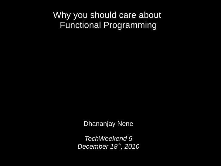 Why you should care about Functional Programming       Dhananjay Nene       TechWeekend 5     December 18th, 2010