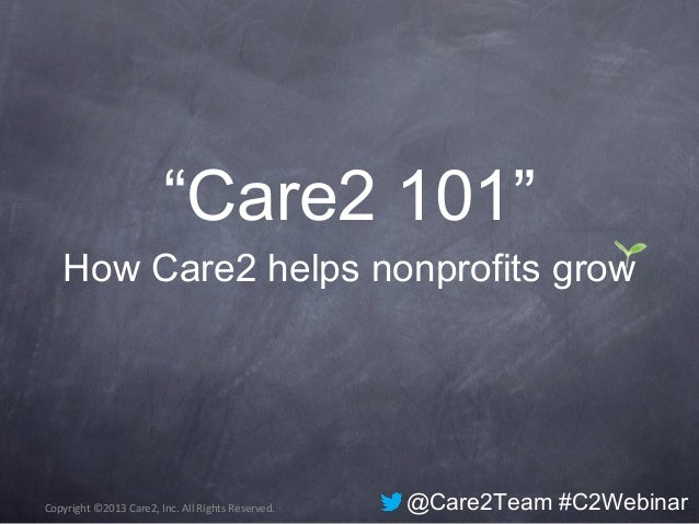 "Copyright ©2013 Care2, Inc. All Rights Reserved.""Care2 101""How Care2 helps nonprofits grow@Care2Team #C2Webinar"