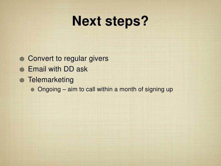 Next steps?Convert to regular giversEmail with DD askTelemarketing   Ongoing – aim to call within a month of signing up