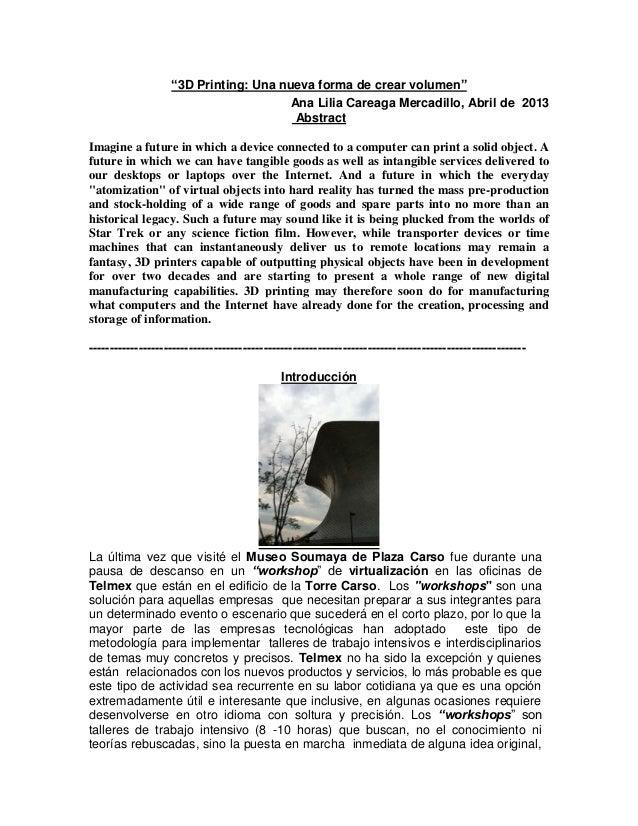 """3D Printing: Una nueva forma de crear volumen""Ana Lilia Careaga Mercadillo, Abril de 2013AbstractImagine a future in whic..."