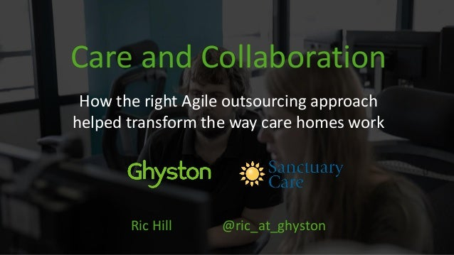 Care and Collaboration How the right Agile outsourcing approach helped transform the way care homes work Ric Hill @ric_at_...