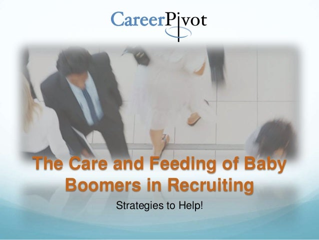 The Care and Feeding of Baby Boomers in Recruiting Strategies to Help!