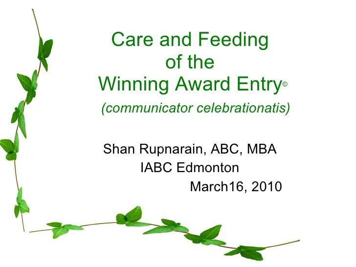 Care and Feeding  of the  Winning Award Entry ©   (communicator celebrationatis) Shan Rupnarain, ABC, MBA IABC Edmonton Ma...