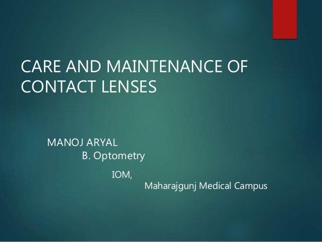 CARE AND MAINTENANCE OF CONTACT LENSES MANOJ ARYAL B. Optometry IOM, Maharajgunj Medical Campus