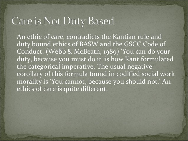 An ethic of care, contradicts the Kantian rule and duty bound ethics of BASW and the GSCC Code of Conduct. (Webb & McBeath...