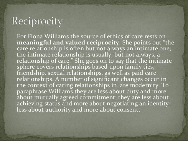"""For Fiona Williams the source of ethics of care rests on meaningful and valued reciprocity. She points out """"the care relat..."""