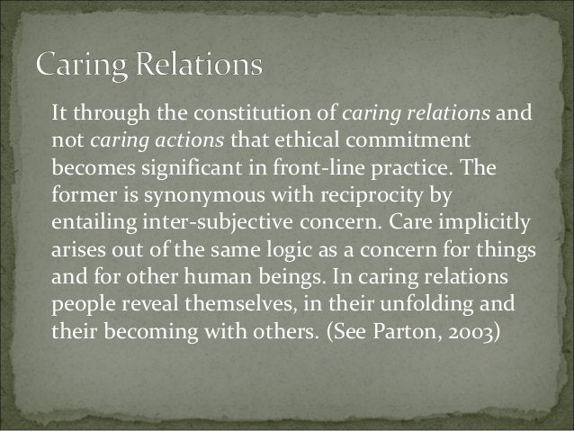 It through the constitution of caring relations and not caring actions that ethical commitment becomes significant in fron...