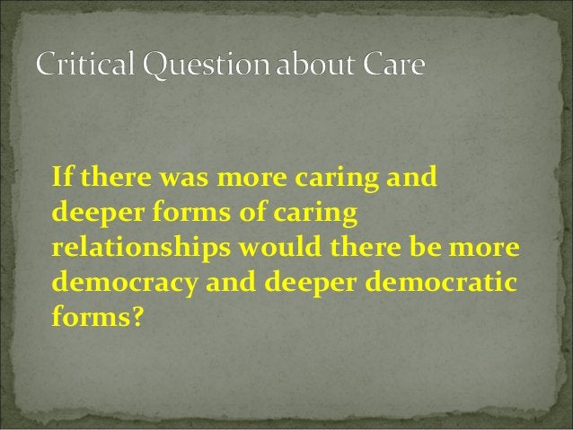 If there was more caring and deeper forms of caring relationships would there be more democracy and deeper democratic form...