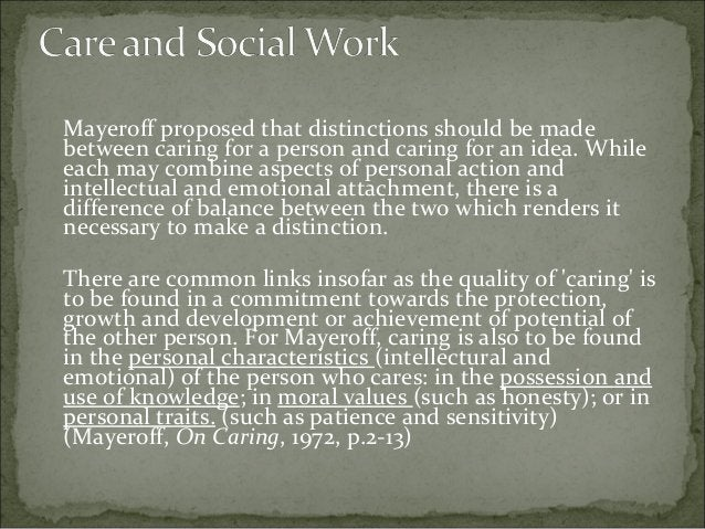 Mayeroff proposed that distinctions should be made between caring for a person and caring for an idea. While each may comb...
