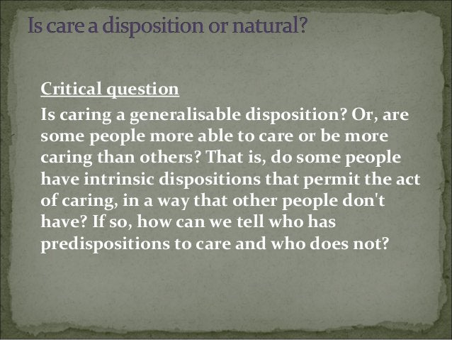 Critical question Is caring a generalisable disposition? Or, are some people more able to care or be more caring than othe...
