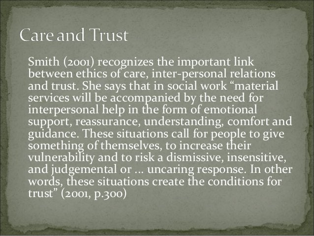 Smith (2001) recognizes the important link between ethics of care, inter-personal relations and trust. She says that in so...