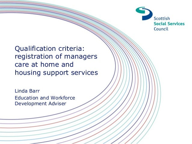 Qualification criteria: registration of managers care at home and housing support services Linda Barr Education and Workfo...