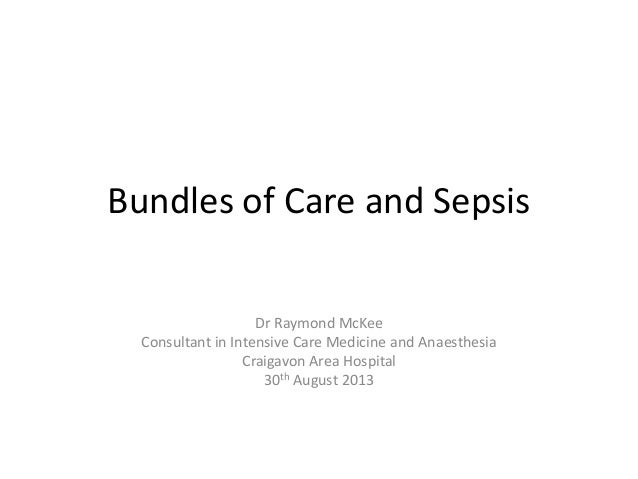 Bundles of Care and Sepsis Dr Raymond McKee Consultant in Intensive Care Medicine and Anaesthesia Craigavon Area Hospital ...