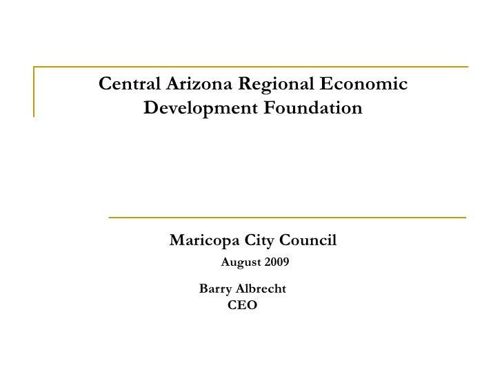Central Arizona Regional Economic Development Foundation Maricopa City Council   August 2009 Barry Albrecht CEO