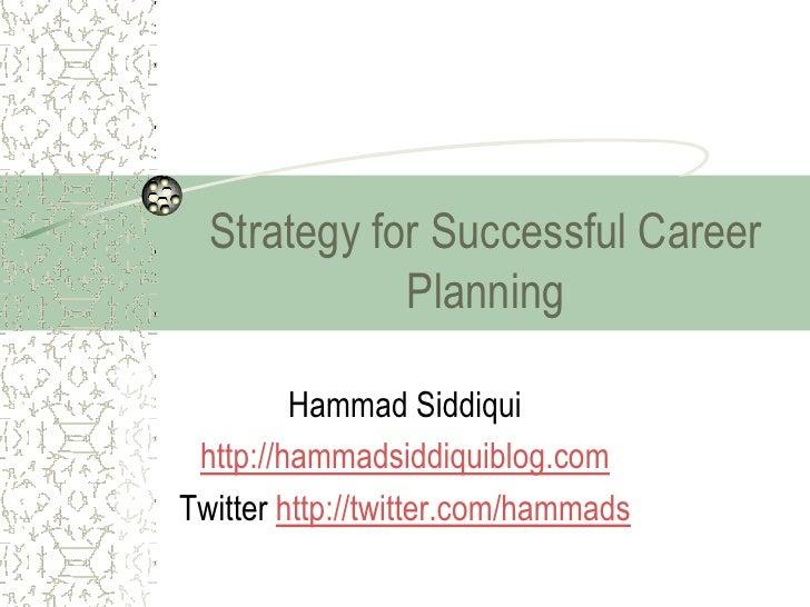 Strategy for Successful Career             Planning         Hammad Siddiqui http://hammadsiddiquiblog.comTwitter http://tw...