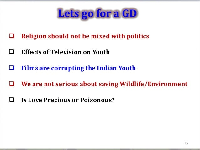 Lets go for a GD Religion should not be mixed with politics Effects of Television on Youth Films are corrupting the Ind...
