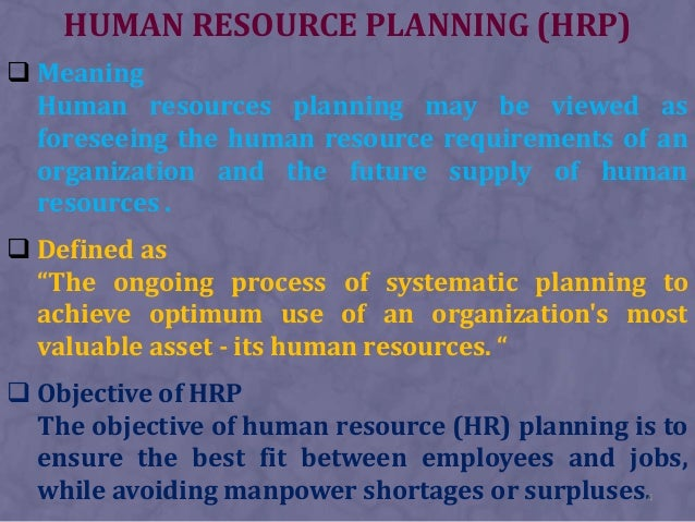 HUMAN RESOURCE PLANNING (HRP) Meaning  Human resources planning may be viewed as  foreseeing the human resource requireme...