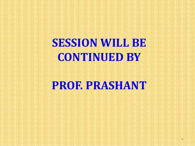 SESSION WILL BE CONTINUED BYPROF. PRASHANT                  6
