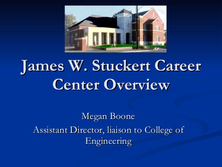 James W. Stuckert Career Center Overview Megan Boone Assistant Director, liaison to College of Engineering