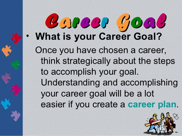 Career Goal• What is your Career Goal?  Once you have chosen a career,   think strategically about the steps   to accompli...
