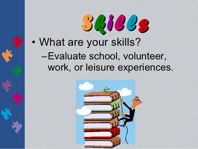 Skills• What are your skills?  –Evaluate school, volunteer,   work, or leisure experiences.
